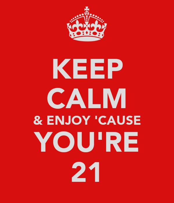 KEEP CALM & ENJOY 'CAUSE YOU'RE 21