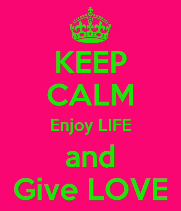 KEEP CALM Enjoy LIFE and Give LOVE