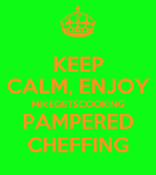 KEEP CALM, ENJOY MIKEGETSCOOKING PAMPERED CHEFFING