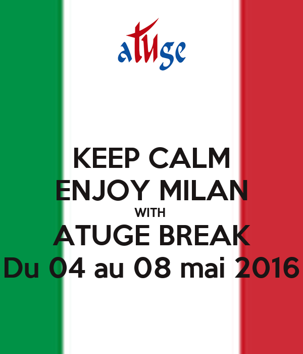 KEEP CALM ENJOY MILAN WITH  ATUGE BREAK Du 04 au 08 mai 2016
