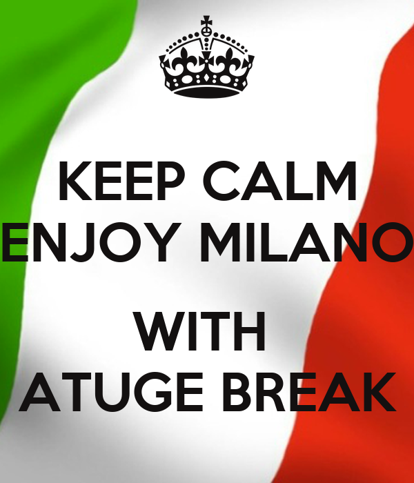 KEEP CALM ENJOY MILANO  WITH  ATUGE BREAK