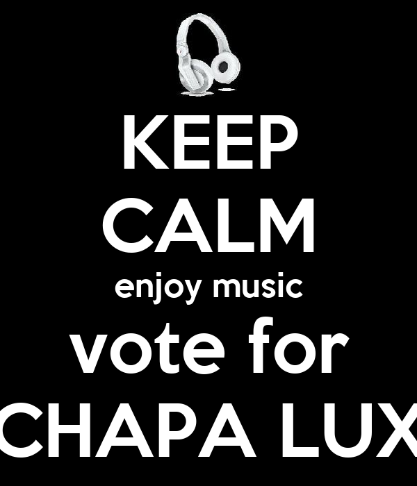 KEEP CALM enjoy music vote for CHAPA LUX