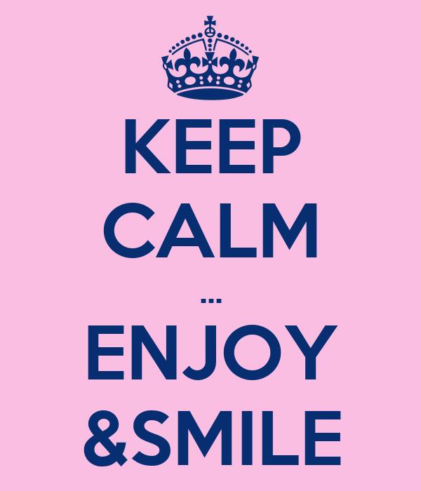 KEEP CALM ... ENJOY &SMILE