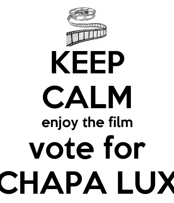 KEEP CALM enjoy the film vote for CHAPA LUX