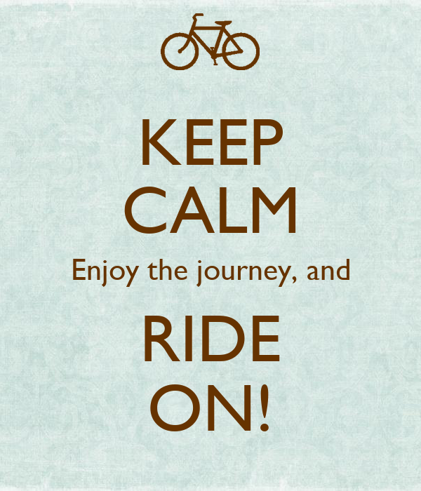 KEEP CALM Enjoy the journey, and RIDE ON!