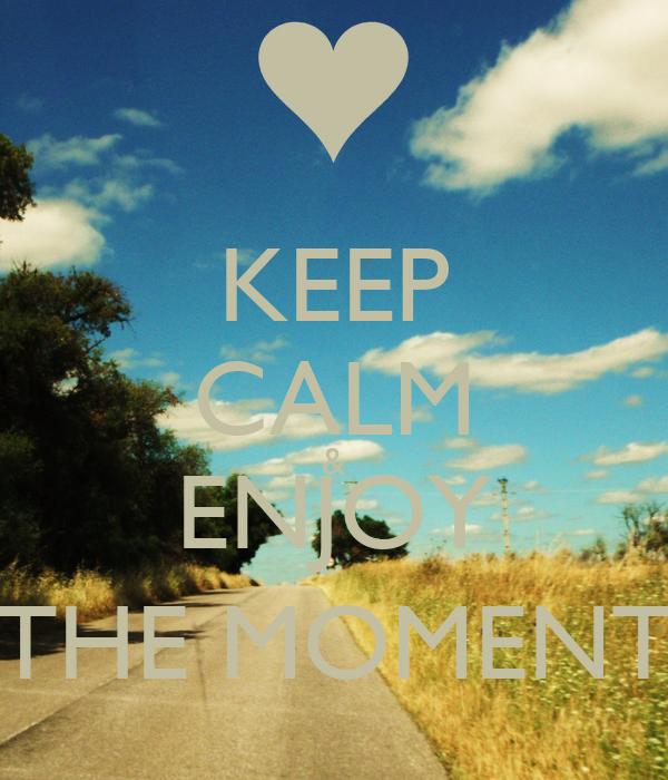 KEEP CALM & ENJOY THE MOMENT