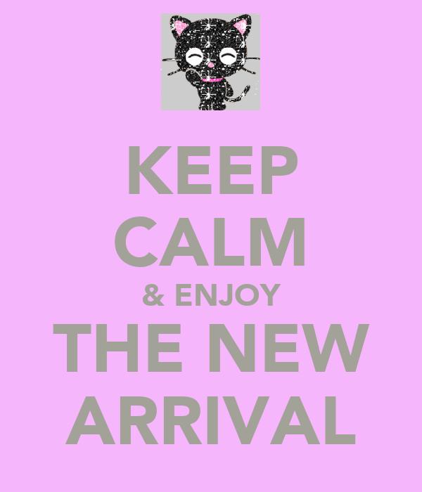 KEEP CALM & ENJOY THE NEW ARRIVAL