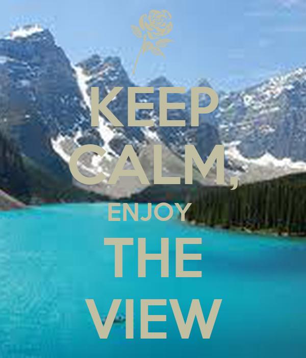 KEEP CALM, ENJOY  THE VIEW