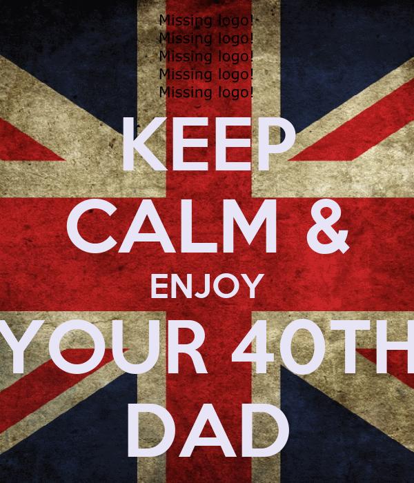 KEEP CALM & ENJOY YOUR 40TH DAD