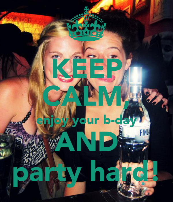 KEEP CALM, enjoy your b-day AND party hard!