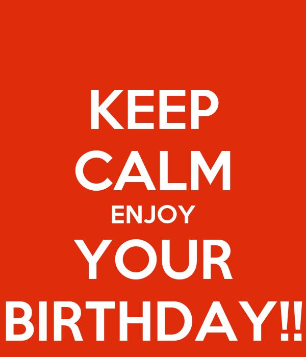 KEEP CALM ENJOY YOUR BIRTHDAY!!