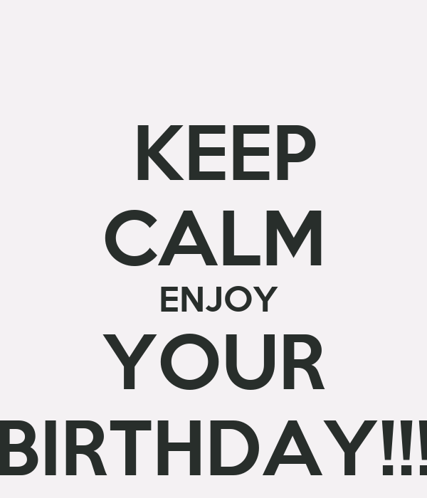 KEEP CALM  ENJOY YOUR BIRTHDAY!!!