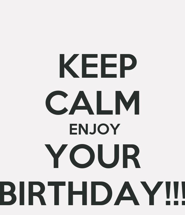 KEEP CALM  ENJOY YOUR BIRTHDAY!!!