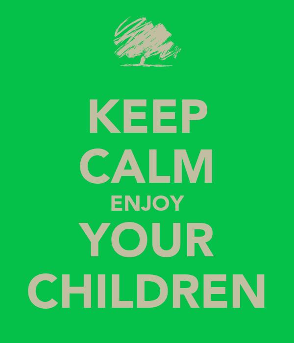 KEEP CALM ENJOY YOUR CHILDREN