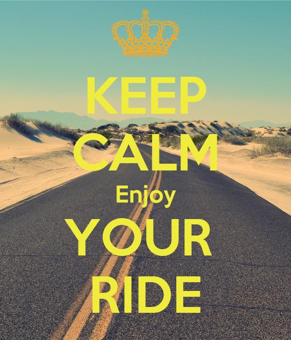 KEEP CALM Enjoy YOUR  RIDE