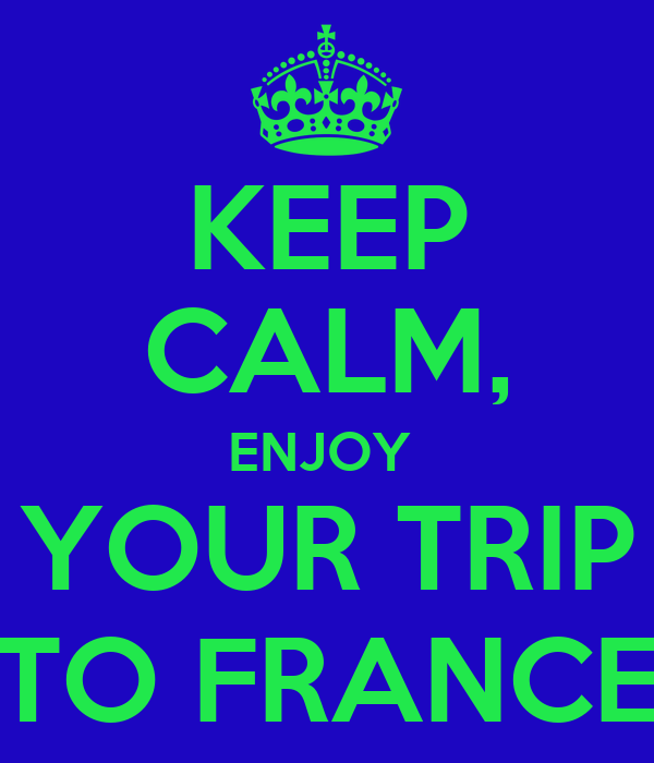 KEEP CALM, ENJOY  YOUR TRIP TO FRANCE