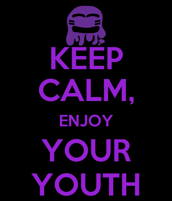 KEEP CALM, ENJOY YOUR YOUTH