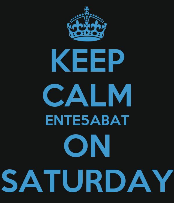 KEEP CALM ENTE5ABAT ON SATURDAY