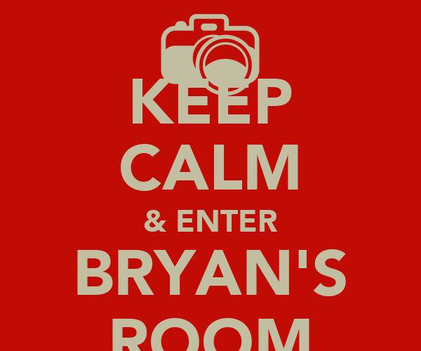 KEEP CALM & ENTER BRYAN'S ROOM