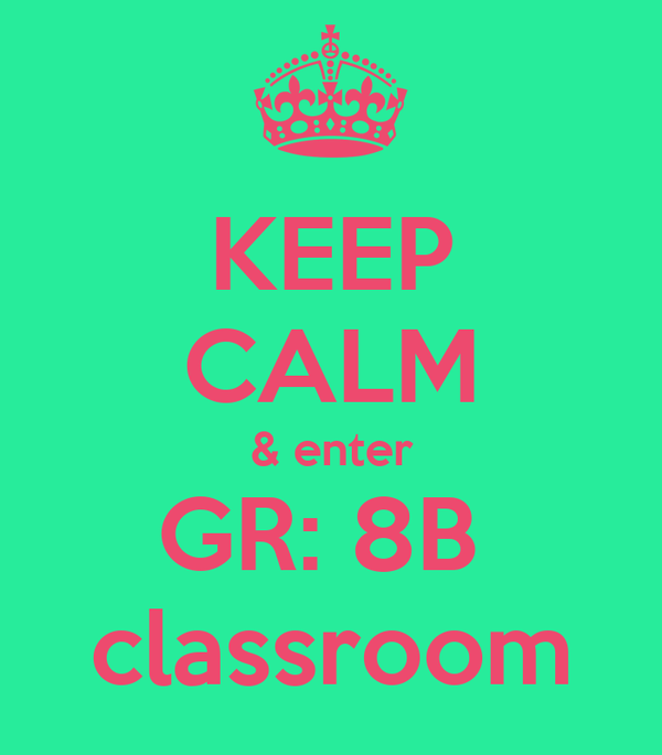 KEEP CALM & enter GR: 8B  classroom