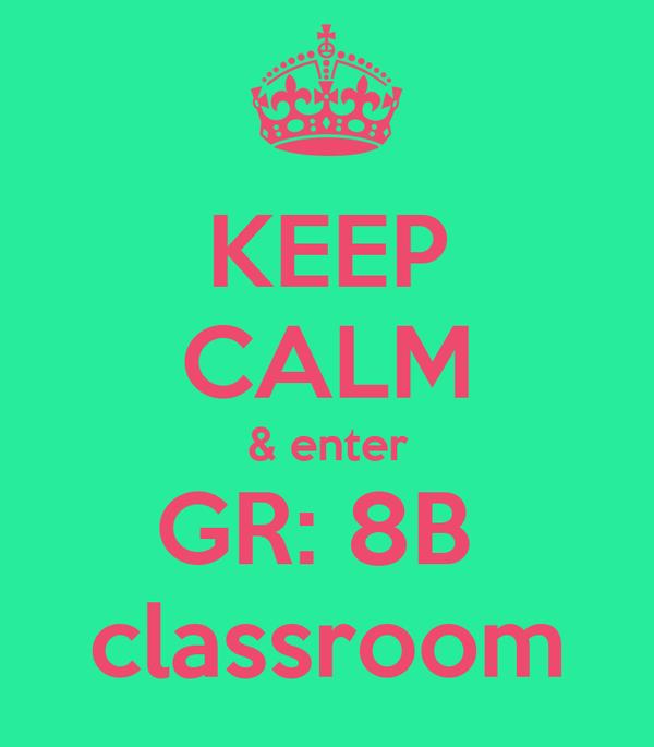 KEEP CALM & enter GR: 8B  classroom