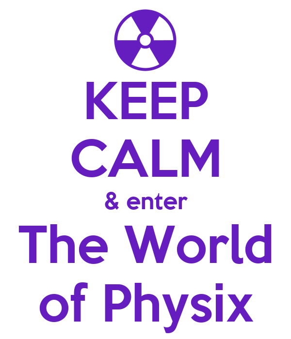 KEEP CALM & enter The World of Physix