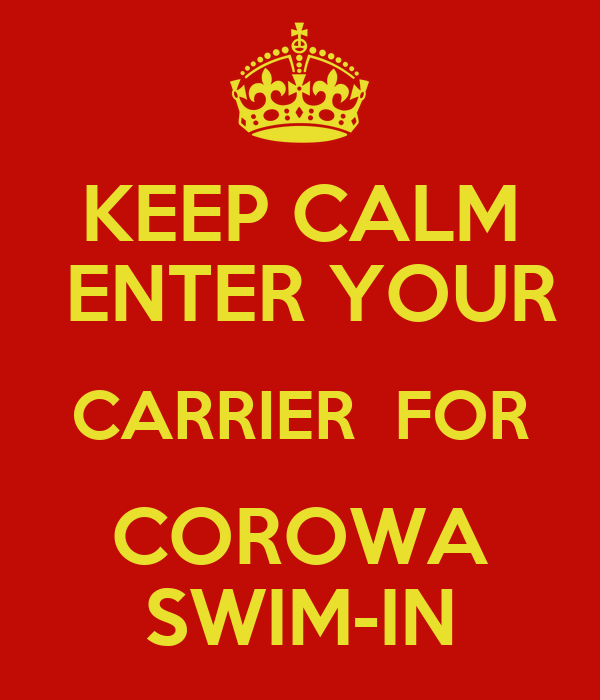 KEEP CALM  ENTER YOUR CARRIER  FOR COROWA SWIM-IN