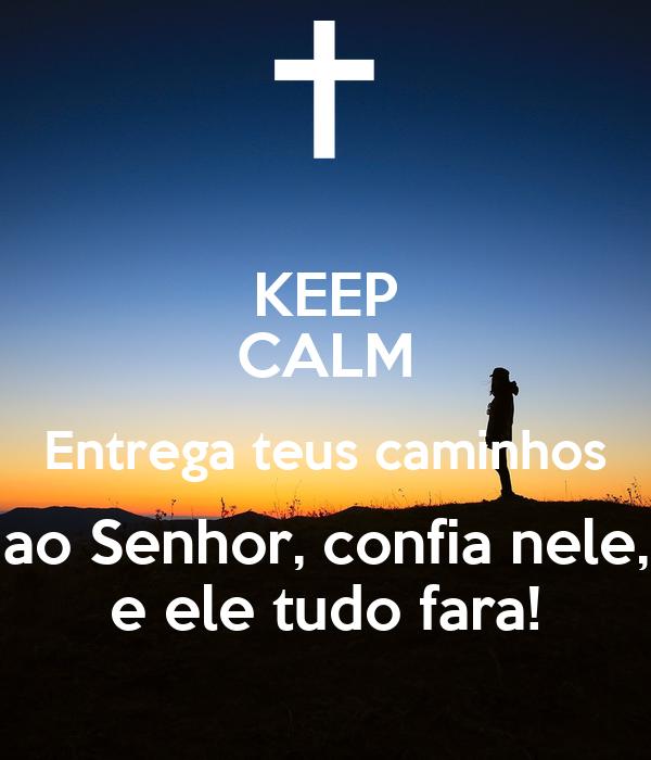 KEEP CALM Entrega teus caminhos ao Senhor, confia nele, e ele tudo fara!