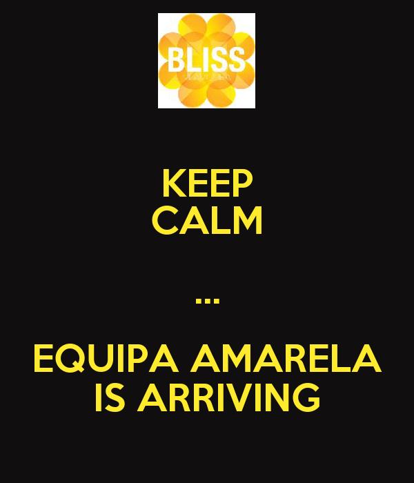 KEEP CALM ... EQUIPA AMARELA IS ARRIVING
