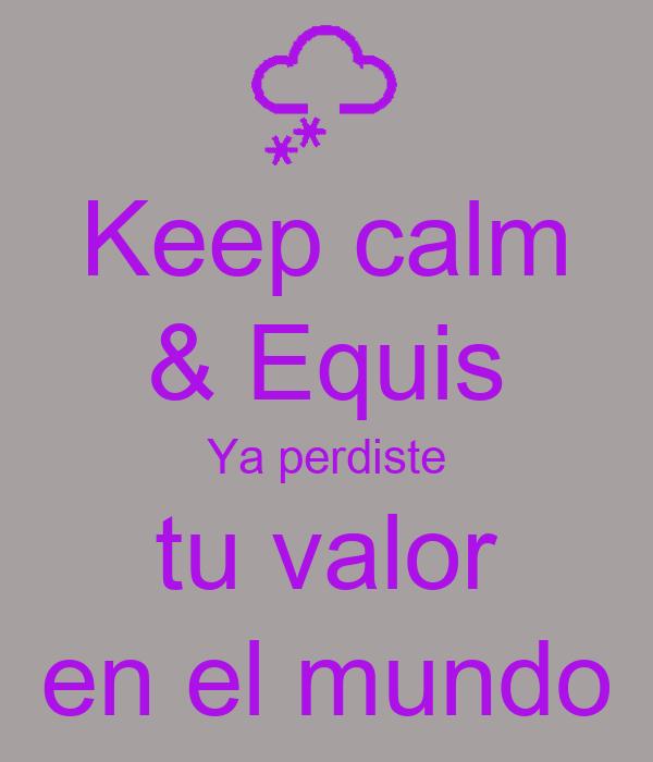 Keep calm & Equis Ya perdiste tu valor en el mundo
