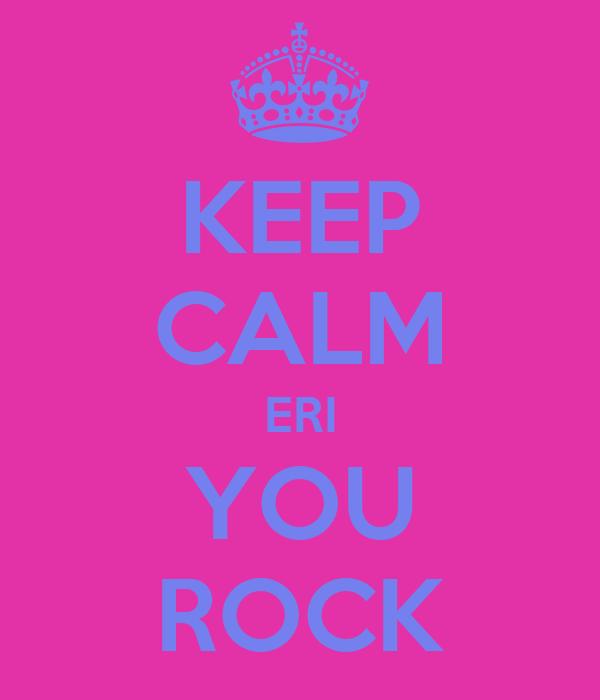 KEEP CALM ERI YOU ROCK