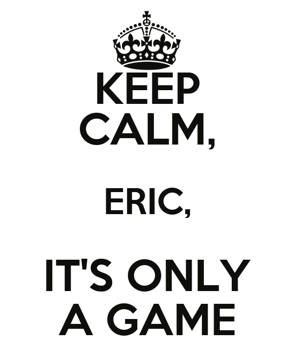 KEEP CALM, ERIC, IT'S ONLY A GAME