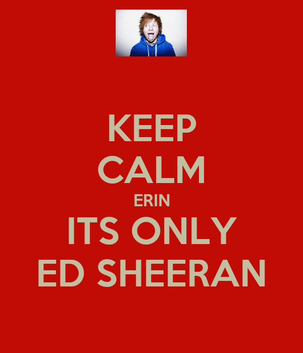 KEEP CALM ERIN ITS ONLY ED SHEERAN