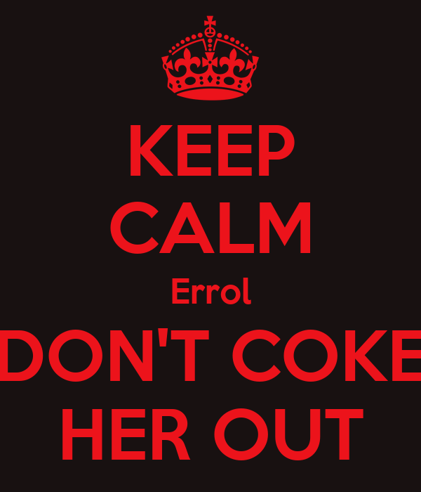 KEEP CALM Errol DON'T COKE HER OUT
