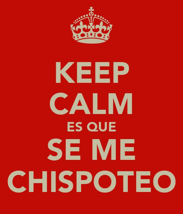 KEEP CALM ES QUE SE ME CHISPOTEO