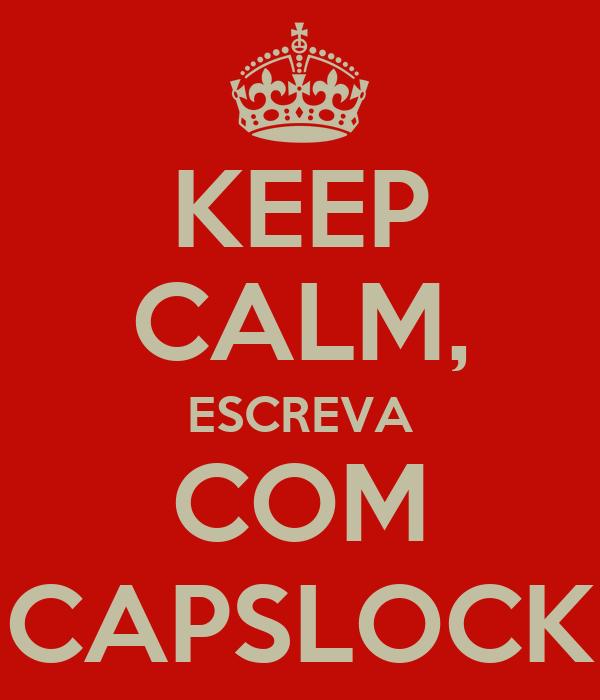 KEEP CALM, ESCREVA COM CAPSLOCK
