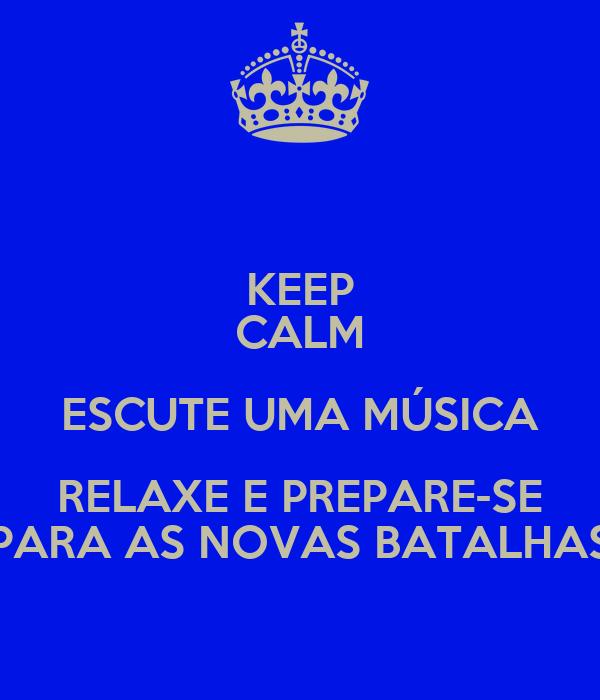 KEEP CALM ESCUTE UMA MÚSICA RELAXE E PREPARE-SE PARA AS NOVAS BATALHAS