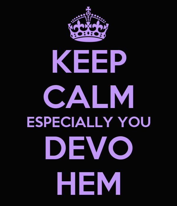 KEEP CALM ESPECIALLY YOU DEVO HEM