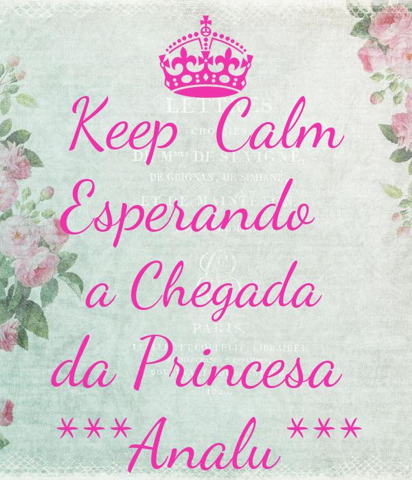 Keep  Calm Esperando   a Chegada da Princesa  ***Analu***