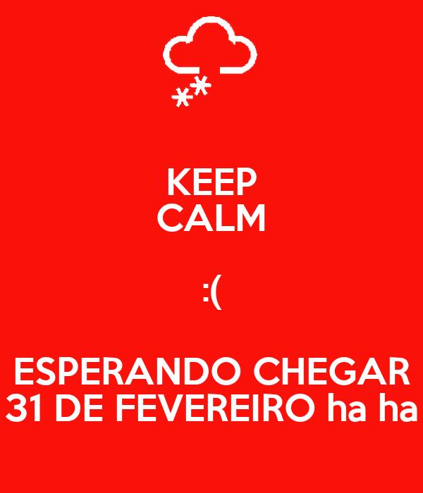 KEEP CALM :( ESPERANDO CHEGAR 31 DE FEVEREIRO ha ha