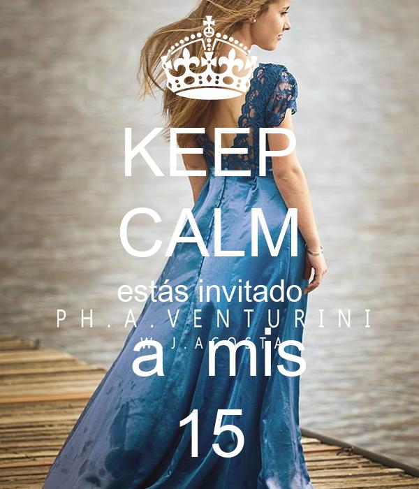 KEEP CALM estás invitado  a  mis 15