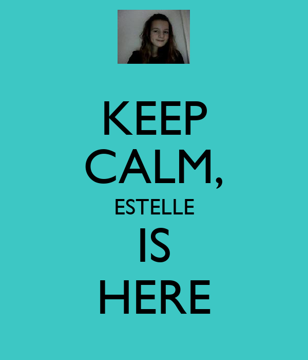 KEEP CALM, ESTELLE IS HERE
