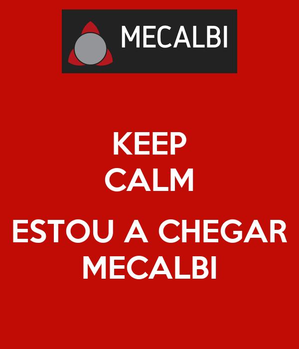 KEEP CALM  ESTOU A CHEGAR MECALBI