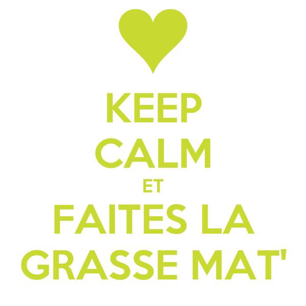 KEEP CALM ET FAITES LA GRASSE MAT'