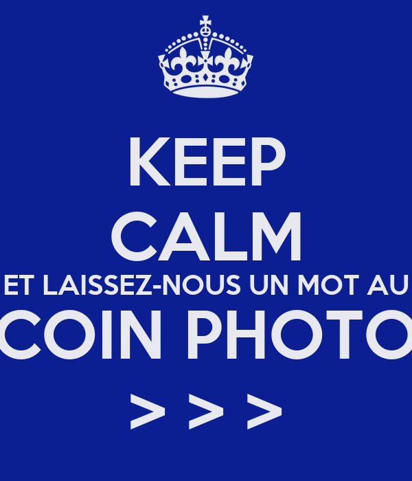 KEEP CALM ET LAISSEZ-NOUS UN MOT AU COIN PHOTO > > >