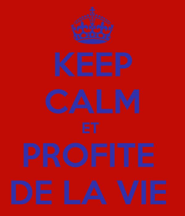 KEEP CALM ET  PROFITE  DE LA VIE