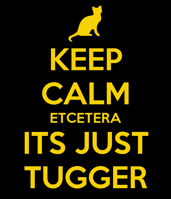 KEEP CALM ETCETERA ITS JUST TUGGER