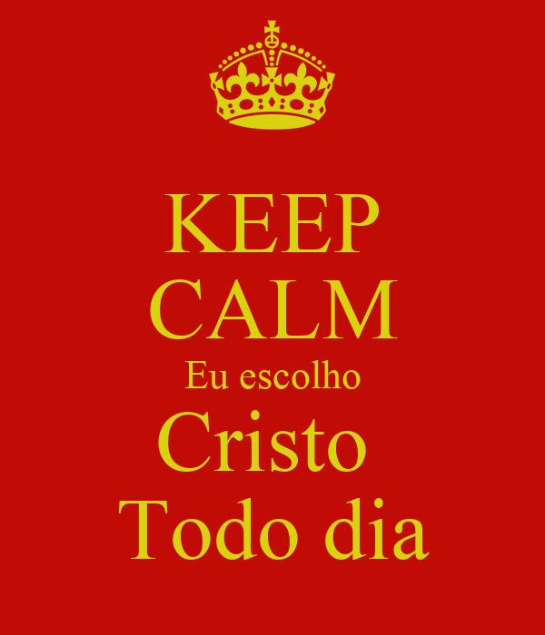 KEEP CALM Eu escolho Cristo  Todo dia