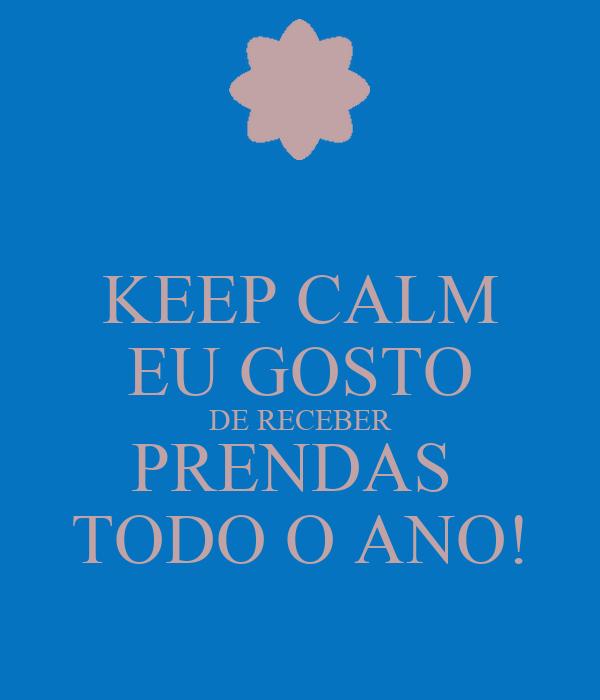 KEEP CALM EU GOSTO DE RECEBER PRENDAS  TODO O ANO!
