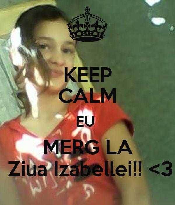 KEEP CALM EU  MERG LA  Ziua Izabellei!! <3